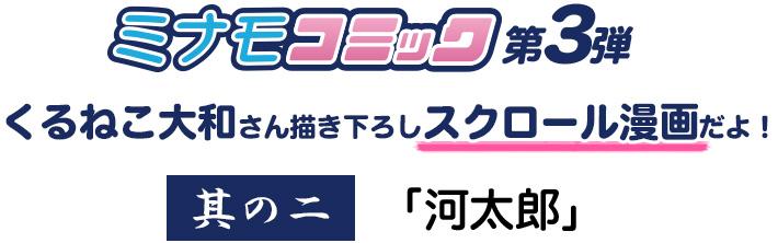 ミナモコミック第三弾 くるねこ大和さん描き下ろしスクロール漫画 其の二「川太郎」